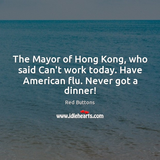 The Mayor of Hong Kong, who said Can't work today. Have American flu. Never got a dinner! Red Buttons Picture Quote