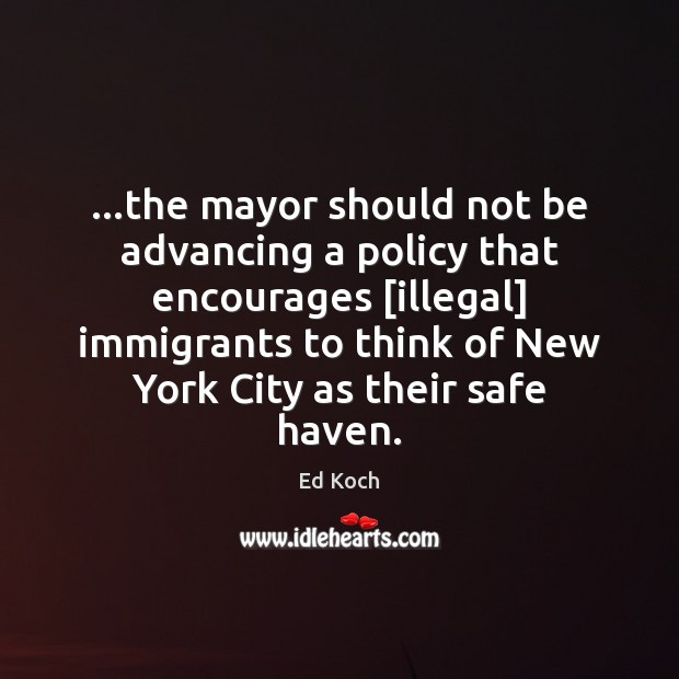…the mayor should not be advancing a policy that encourages [illegal] immigrants Ed Koch Picture Quote