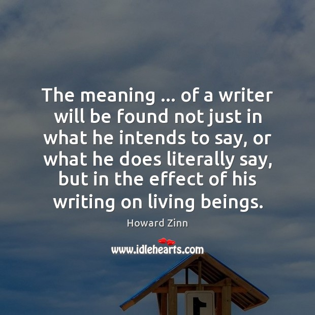 The meaning … of a writer will be found not just in what Howard Zinn Picture Quote
