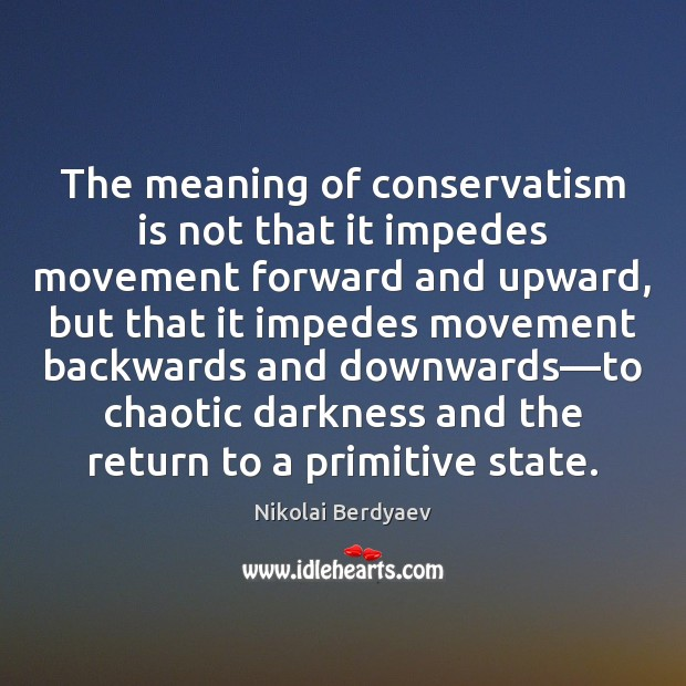 The meaning of conservatism is not that it impedes movement forward and Image