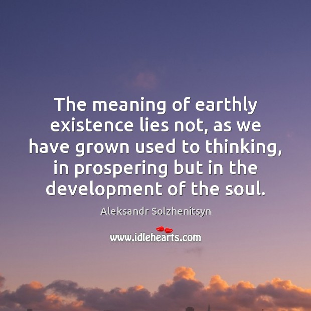 The meaning of earthly existence lies not, as we have grown used Aleksandr Solzhenitsyn Picture Quote