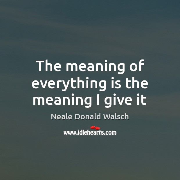The meaning of everything is the meaning I give it Image
