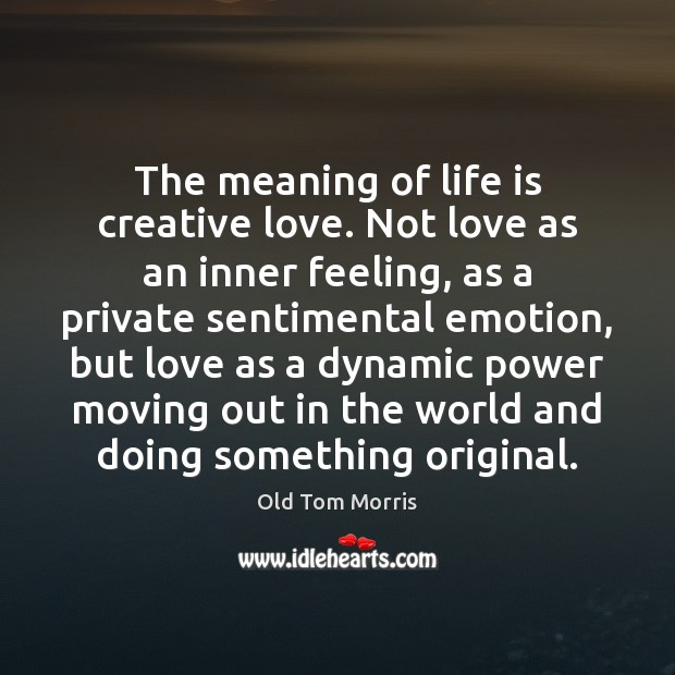 The meaning of life is creative love. Not love as an inner Image