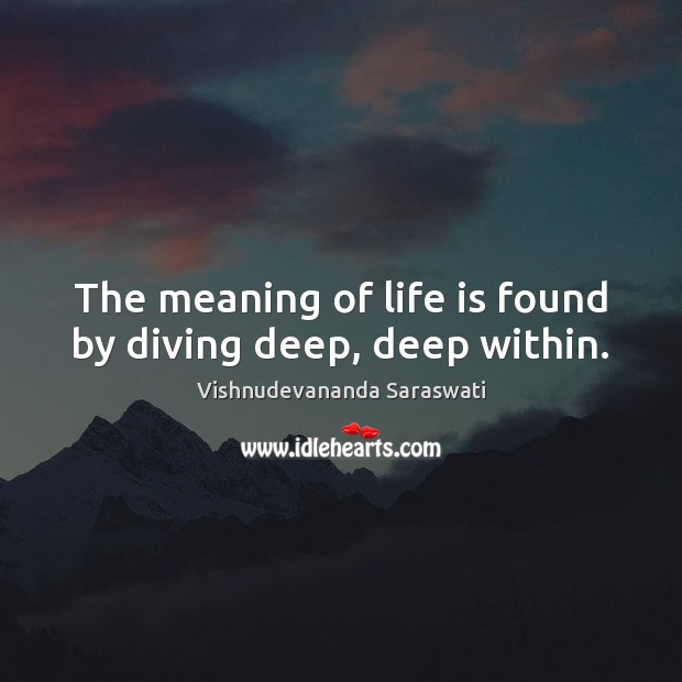 The meaning of life is found by diving deep, deep within. Image
