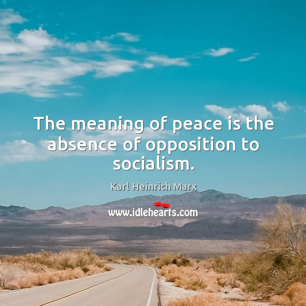 The meaning of peace is the absence of opposition to socialism. Karl Heinrich Marx Picture Quote