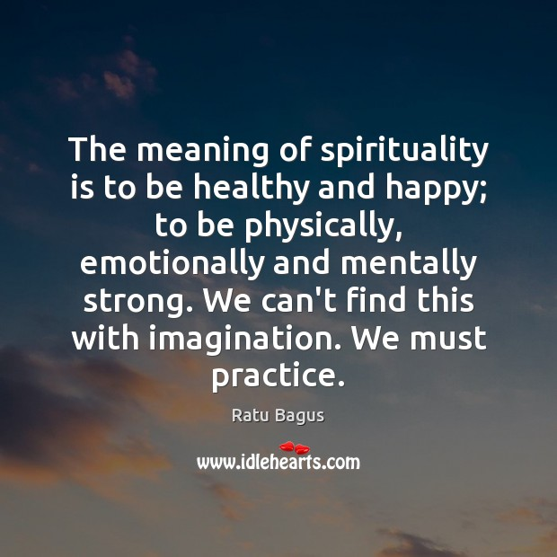 Ratu Bagus Picture Quote image saying: The meaning of spirituality is to be healthy and happy; to be
