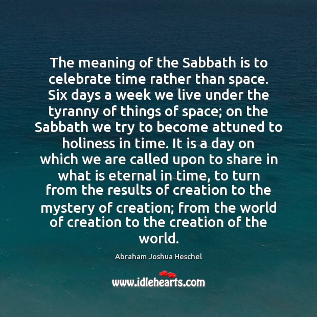The meaning of the Sabbath is to celebrate time rather than space. Abraham Joshua Heschel Picture Quote