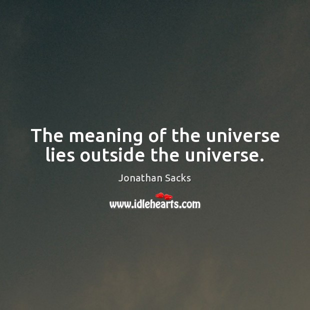 The meaning of the universe lies outside the universe. Jonathan Sacks Picture Quote