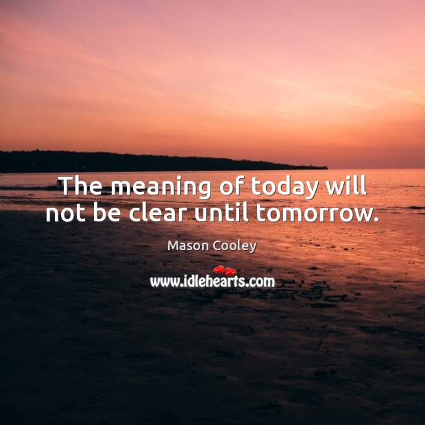 The meaning of today will not be clear until tomorrow. Image
