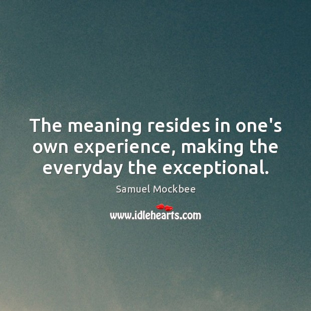 The meaning resides in one's own experience, making the everyday the exceptional. Image
