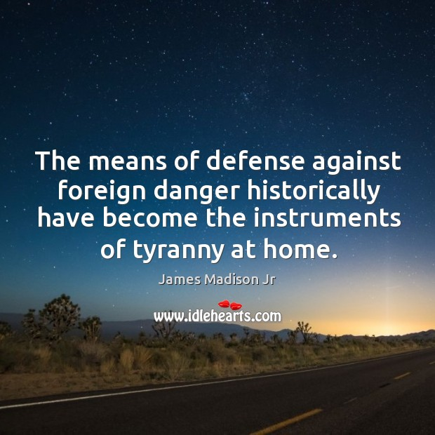 The means of defense against foreign danger historically have become the instruments of tyranny at home. James Madison Jr Picture Quote