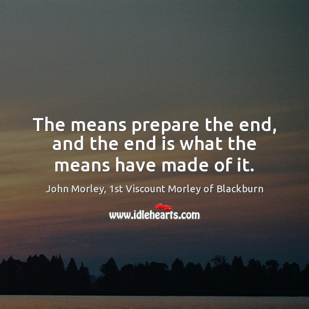 The means prepare the end, and the end is what the means have made of it. Image