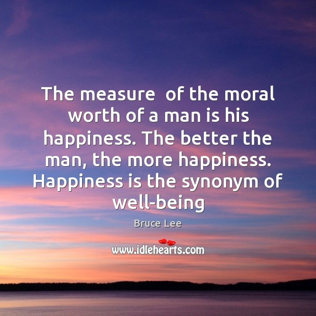 Image, The measure  of the moral worth of a man is his happiness.