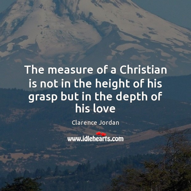 The measure of a Christian is not in the height of his grasp but in the depth of his love Image