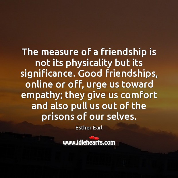 Image about The measure of a friendship is not its physicality but its significance.