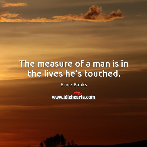 The measure of a man is in the lives he's touched. Image
