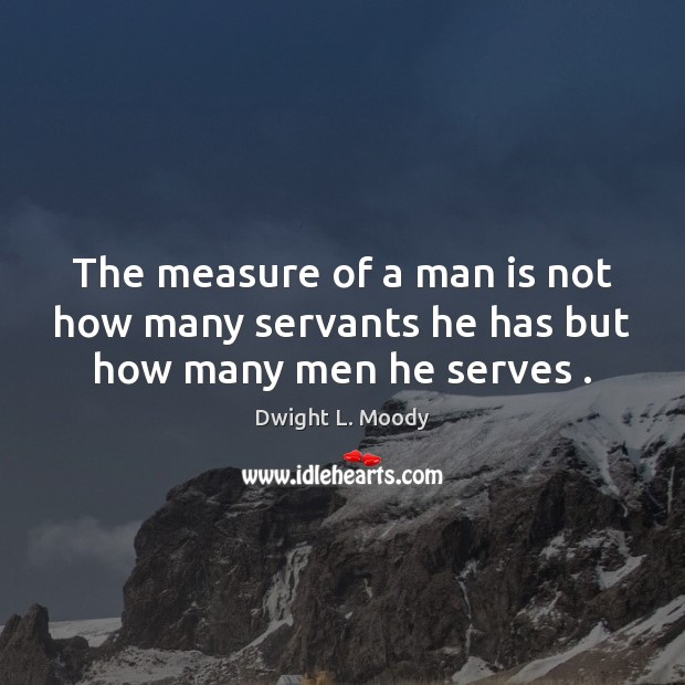 The measure of a man is not how many servants he has but how many men he serves . Image