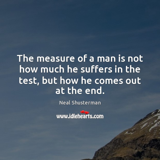 The measure of a man is not how much he suffers in Neal Shusterman Picture Quote