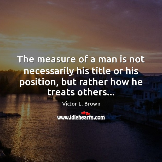 The measure of a man is not necessarily his title or his Image