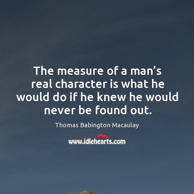 The measure of a man's real character is what he would do if he knew he wouldthe measure of a man's real character is what he would do if he knew he would never be found out.   never be found out. Thomas Babington Macaulay Picture Quote