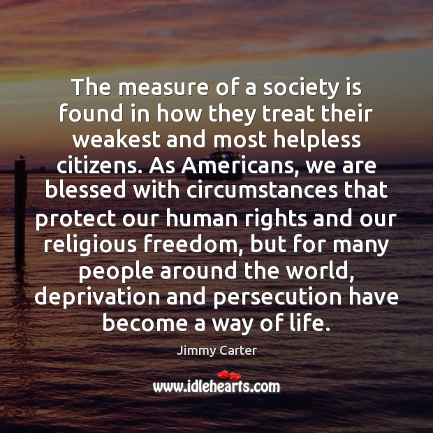 The measure of a society is found in how they treat their Jimmy Carter Picture Quote