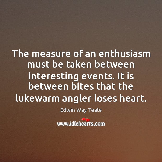 The measure of an enthusiasm must be taken between interesting events. It Edwin Way Teale Picture Quote