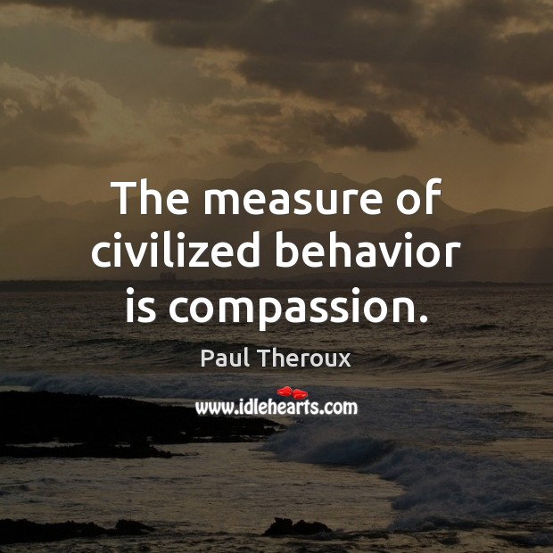 The measure of civilized behavior is compassion. Paul Theroux Picture Quote