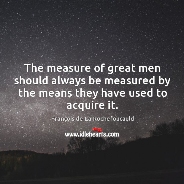 Image, The measure of great men should always be measured by the means