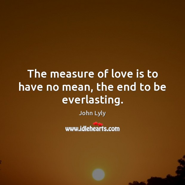 The measure of love is to have no mean, the end to be everlasting. Image