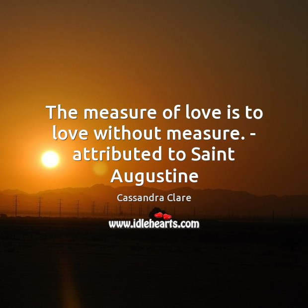 Image, The measure of love is to love without measure. – attributed to Saint Augustine