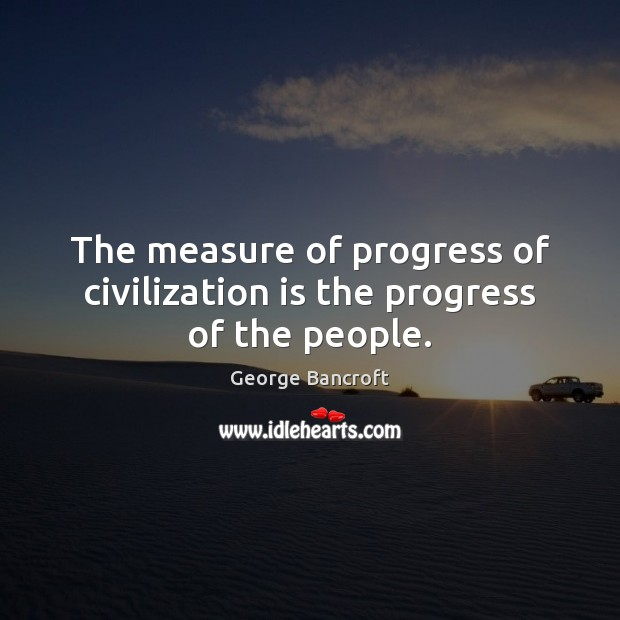 The measure of progress of civilization is the progress of the people. George Bancroft Picture Quote