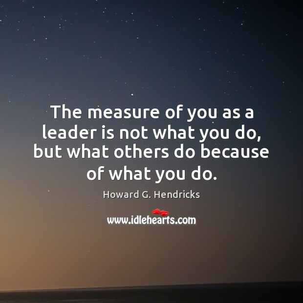 The measure of you as a leader is not what you do, Howard G. Hendricks Picture Quote