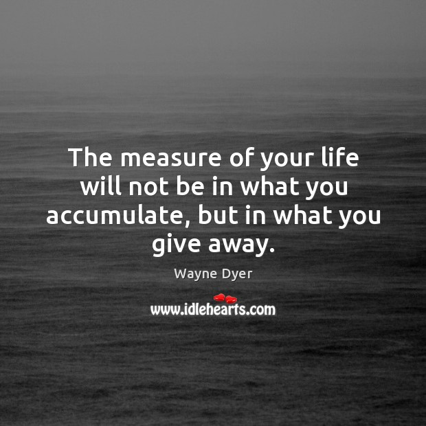 Image, The measure of your life will not be in what you accumulate, but in what you give away.