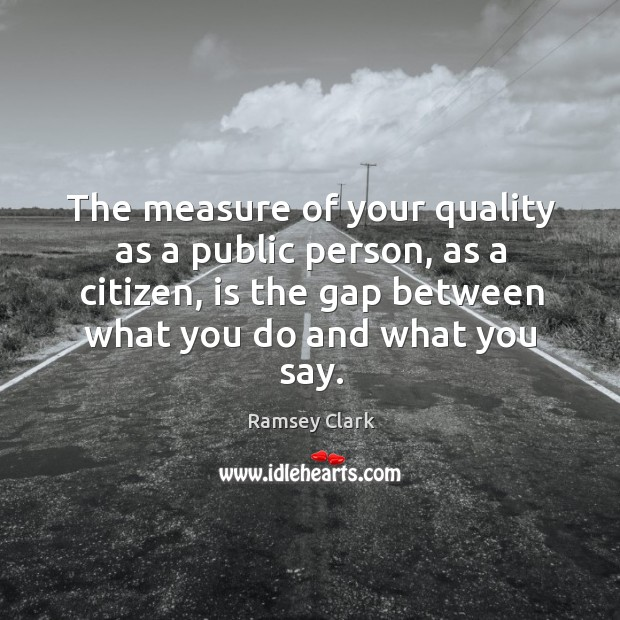 Image, The measure of your quality as a public person, as a citizen, is the gap between what you do and what you say.