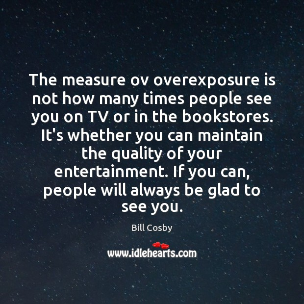 The measure ov overexposure is not how many times people see you Bill Cosby Picture Quote
