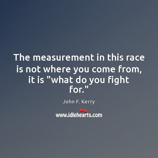 """The measurement in this race is not where you come from, it is """"what do you fight for."""" John F. Kerry Picture Quote"""