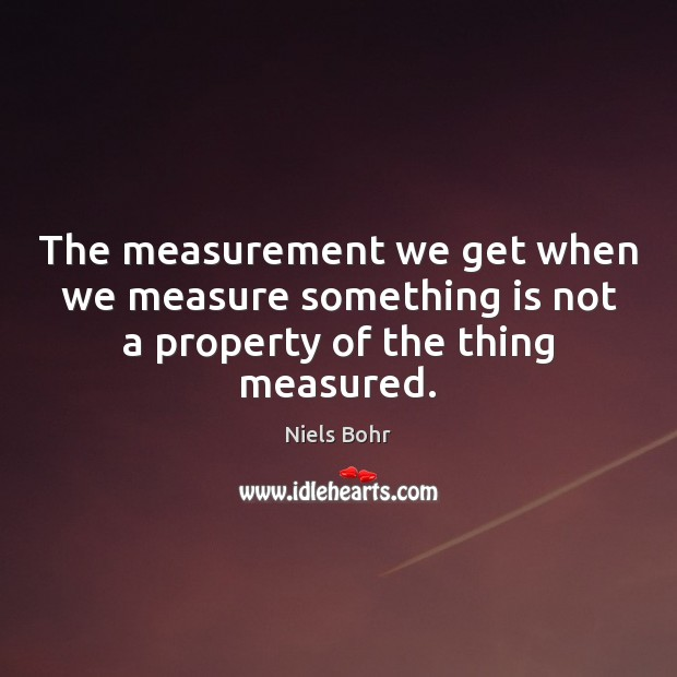 The measurement we get when we measure something is not a property of the thing measured. Image