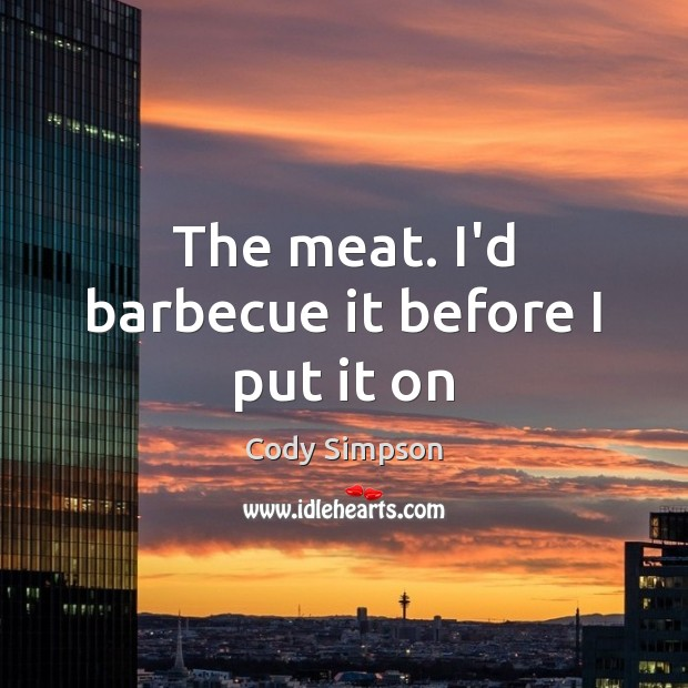 The meat. I'd barbecue it before I put it on Cody Simpson Picture Quote