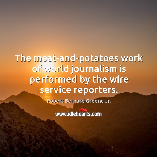 The meat-and-potatoes work of world journalism is performed by the wire service reporters. Image