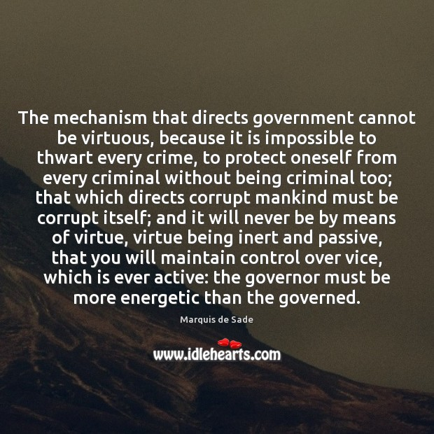 The mechanism that directs government cannot be virtuous, because it is impossible Marquis de Sade Picture Quote
