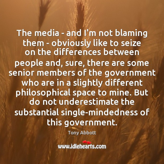 The media – and I'm not blaming them – obviously like to Tony Abbott Picture Quote