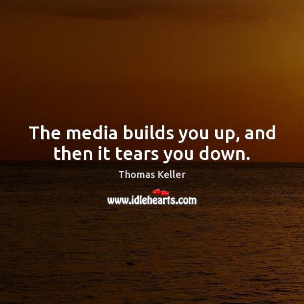 The media builds you up, and then it tears you down. Thomas Keller Picture Quote
