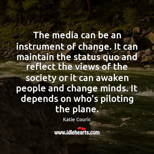 The media can be an instrument of change. It can maintain the Katie Couric Picture Quote