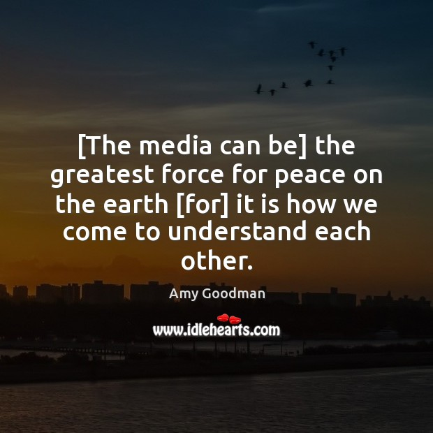 Image, [The media can be] the greatest force for peace on the earth [