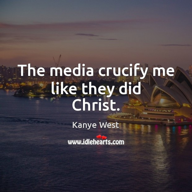 Image, The media crucify me like they did Christ.