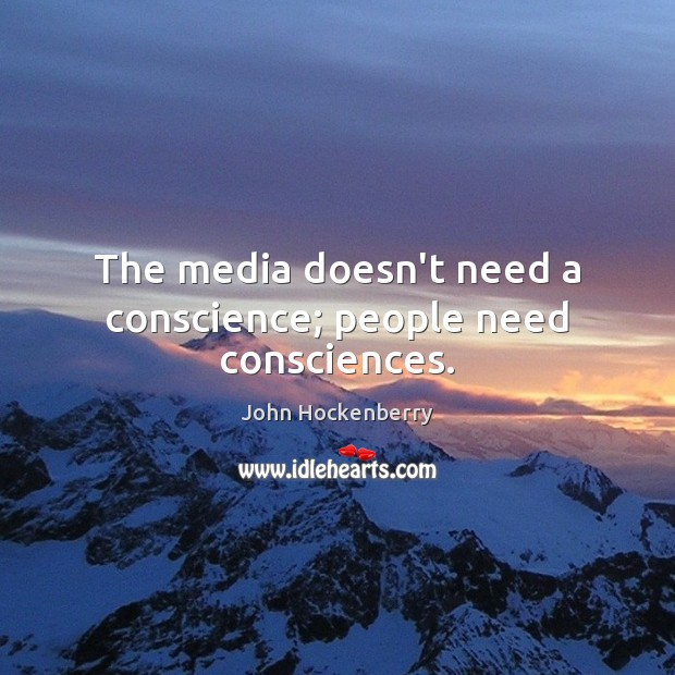 The media doesn't need a conscience; people need consciences. Image
