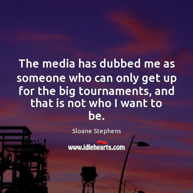 The media has dubbed me as someone who can only get up Sloane Stephens Picture Quote