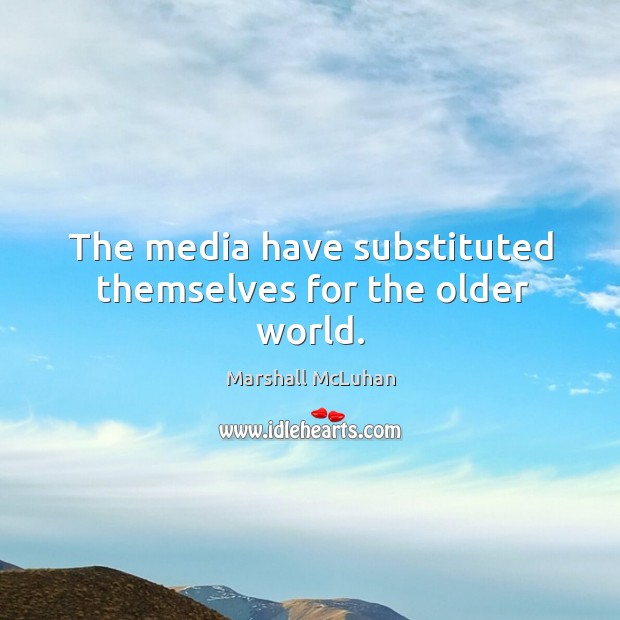 The media have substituted themselves for the older world. Image