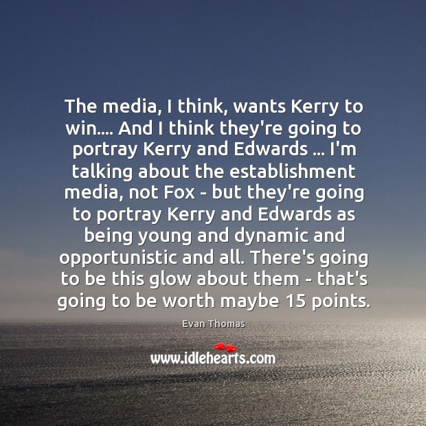 The media, I think, wants Kerry to win…. And I think they're Image