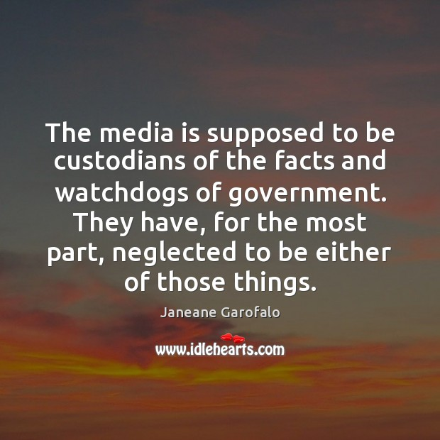 The media is supposed to be custodians of the facts and watchdogs Janeane Garofalo Picture Quote